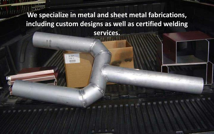 We specialize in metal and sheet metal fabrications,