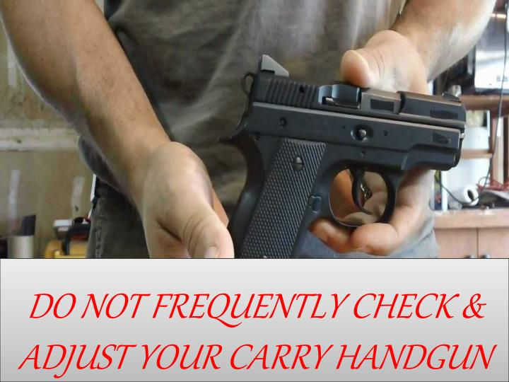 DO NOT FREQUENTLY CHECK & ADJUST YOUR CARRY HANDGUN