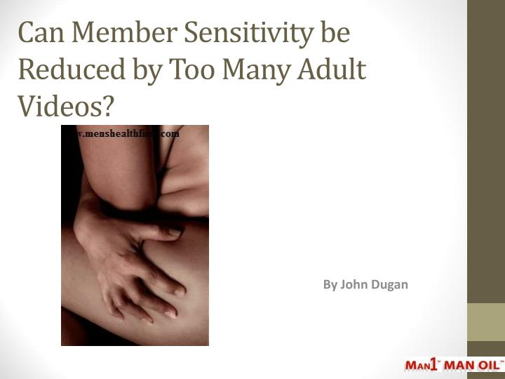 can member sensitivity be reduced by too many adult videos n.