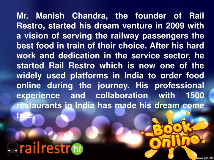 Mr. Manish Chandra, the founder of Rail Restro, started his dream venture in 2009 with a vision of s...