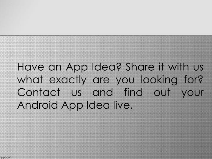 Have an App Idea? Share it with us what exactly are you looking for? Contact us and find out your Android App Idea live.