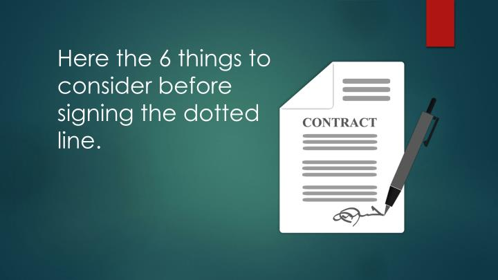 Here the 6 things to consider before signing the dotted line.