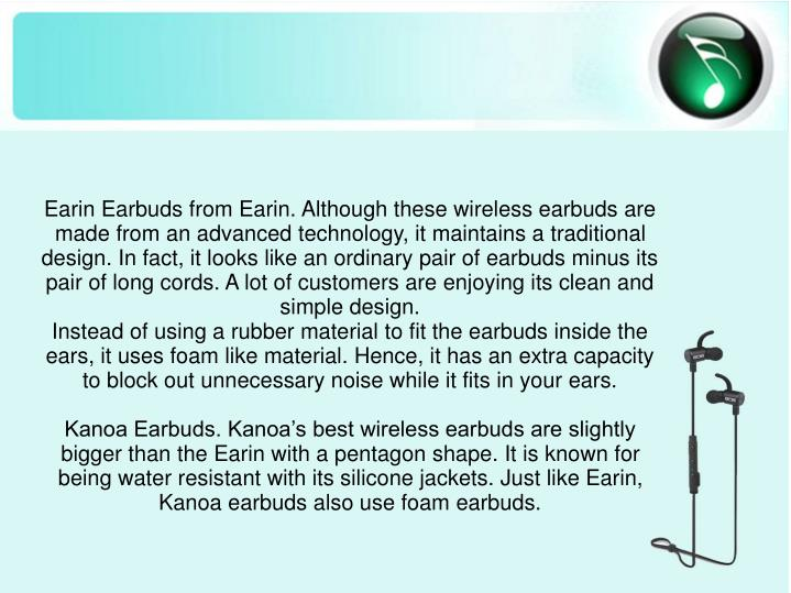 Earin Earbuds from Earin. Although these wireless earbuds are made from an advanced technology, it maintains a traditional design. In fact, it looks like an ordinary pair of earbuds minus its pair of long cords. A lot of customers are enjoying its clean and simple design.