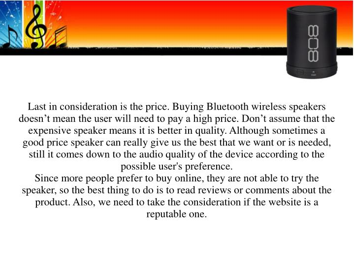 Last in consideration is the price. Buying Bluetooth wireless speakers doesn't mean the user will need to pay a high price. Don't assume that the expensive speaker means it is better in quality. Although sometimes a good price speaker can really give us the best that we want or is needed, still it comes down to the audio quality of the device according to the possible user's preference.