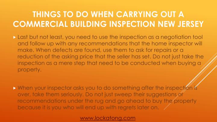 Last but not least, you need to use the inspection as a negotiation tool and follow up with any recommendations that the home inspector will make. When defects are found, use them to ask for repairs or a reduction of the asking price that the seller has set. Do not just take the inspection as a mere step that need to be conducted when buying a property.