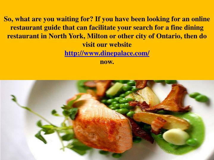So, what are you waiting for? If you have been looking for an online restaurant guide that can facilitate your search for a fine dining restaurant in North York, Milton or other city of Ontario, then do visit our website