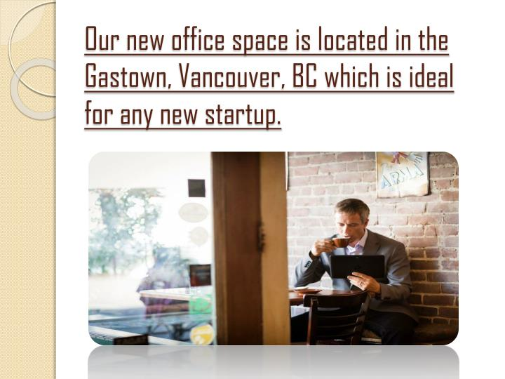 Our new office space is located in the Gastown, Vancouver, BC which is ideal for any new startup.