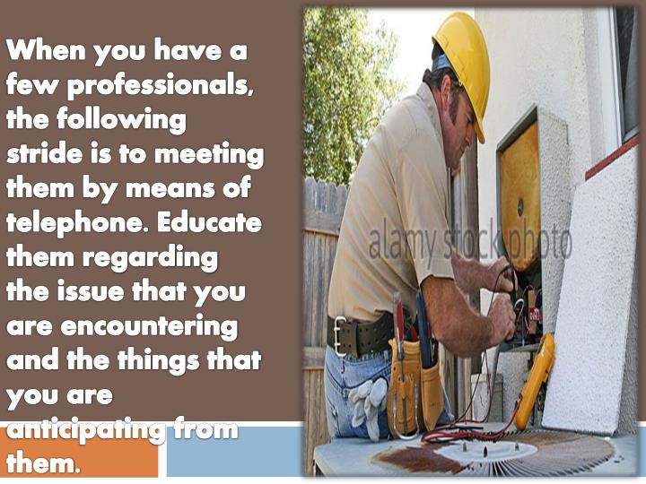When you have a few professionals, the following stride is to meeting them by means of telephone. Educate them regarding the issue that you are encountering and the things that you are anticipating from them.