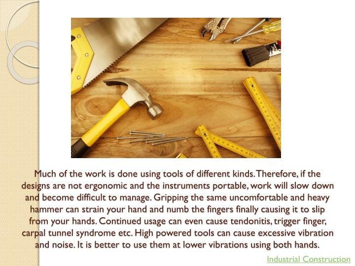 Much of the work is done using tools of different kinds. Therefore, if the designs are not ergonomic...
