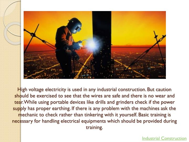 High voltage electricity is used in any industrial construction. But caution should be exercised to see that the wires are safe and there is no wear and tear. While using portable devices like drills and grinders check if the power supply has proper