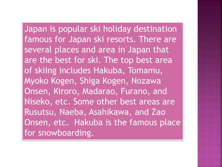 Japan is popular ski holiday destination famous for Japan ski resorts. There are several places and ...