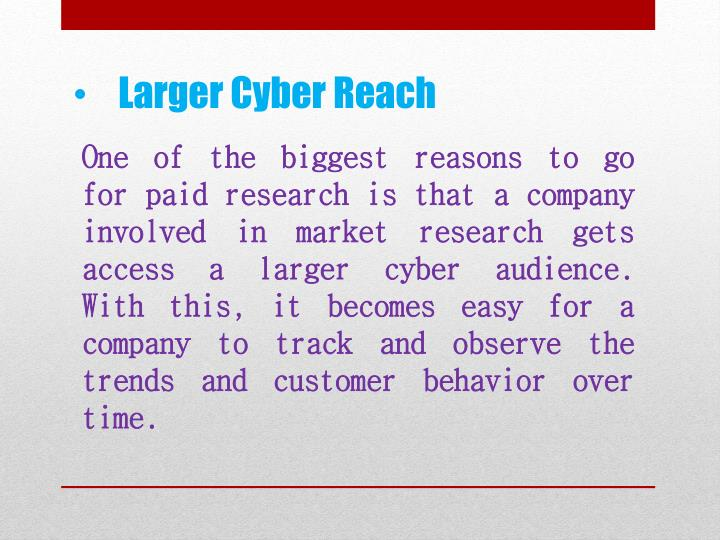 One of the biggest reasons to go for paid research is that a company involved in market research gets access a larger cyber audience. With this, it becomes easy for a company to track and observe the trends and customer