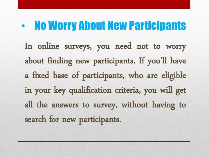 In online surveys, you need not to worry about finding new participants. If you'll have a fixed base of participants, who are eligible in your key qualification criteria, you will get all the answers to survey, without having to search for new participants.