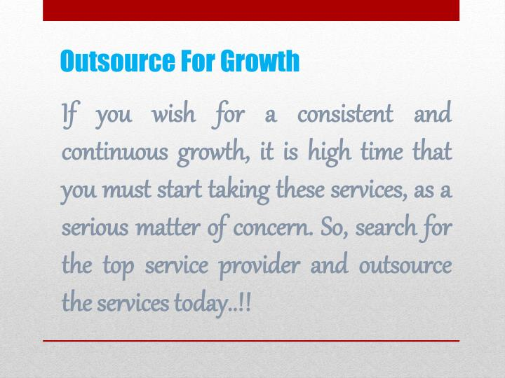 If you wish for a consistent and continuous growth, it is high time that you must start taking these services, as a serious matter of concern. So, search for the top service provider and outsource the services today..!!
