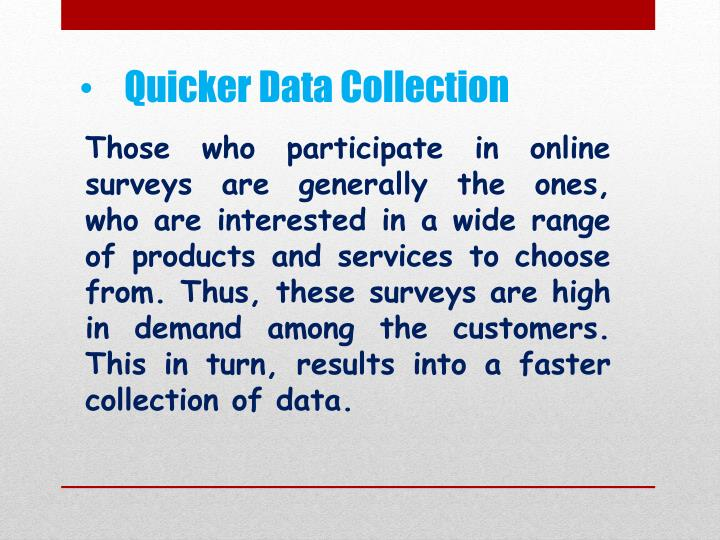 Those who participate in online surveys are generally the ones, who are interested in a wide range of products and services to choose from. Thus, these surveys are high in demand among the customers. This in turn, results into a faster collection of data.