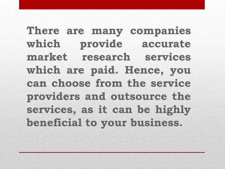 There are many companies which provide accurate market research services which are paid. Hence, you can choose from the service providers and outsource the services, as it can be highly beneficial to your business.