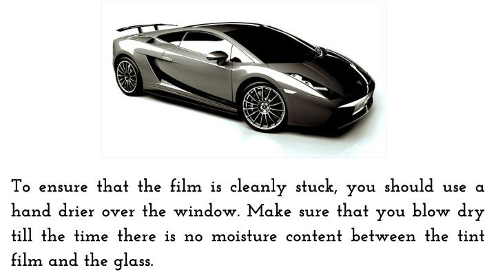 To ensure that the film is cleanly stuck, you should use a hand drier over the window. Make sure that you blow dry till the time there is no moisture content between the tint film and the glass.