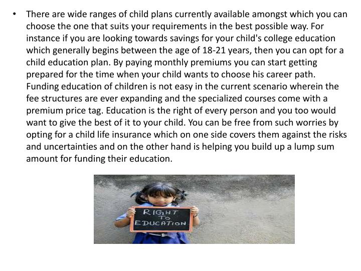 There are wide ranges of child plans currently available amongst which you can choose the one that s...