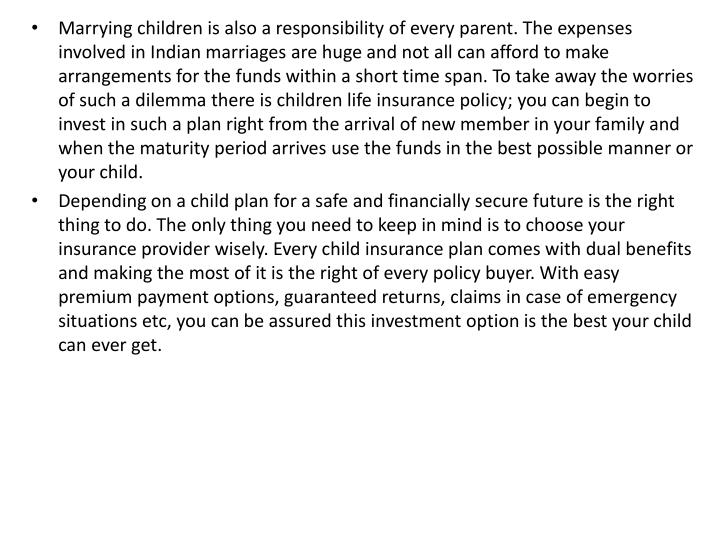 Marrying children is also a responsibility of every parent. The expenses involved in Indian marriages are huge and not all can afford to make arrangements for the funds within a short time span. To take away the worries of such a dilemma there is children life insurance policy; you can begin to invest in such a plan right from the arrival of new member in your family and when the maturity period arrives use the funds in the best possible manner or your child.