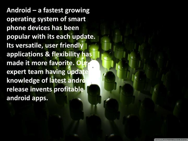 Android – a fastest growing operating system of smart phone devices has been popular with its each...