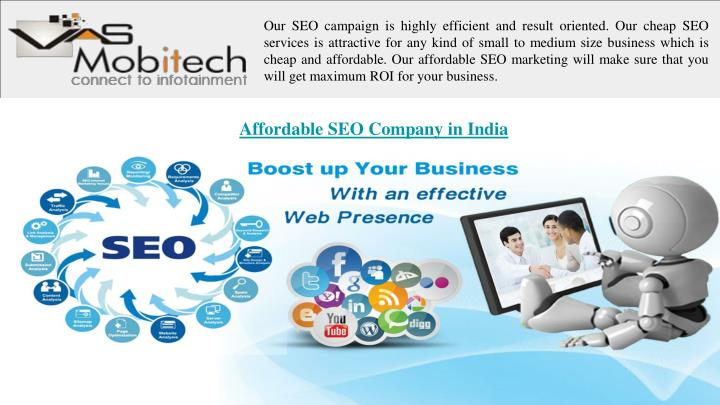 Our SEO campaign is highly efficient and result oriented. Our cheap SEO services is attractive for any kind of small to medium size business which is cheap and affordable. Our affordable SEO marketing will make sure that you will get maximum ROI for your business.