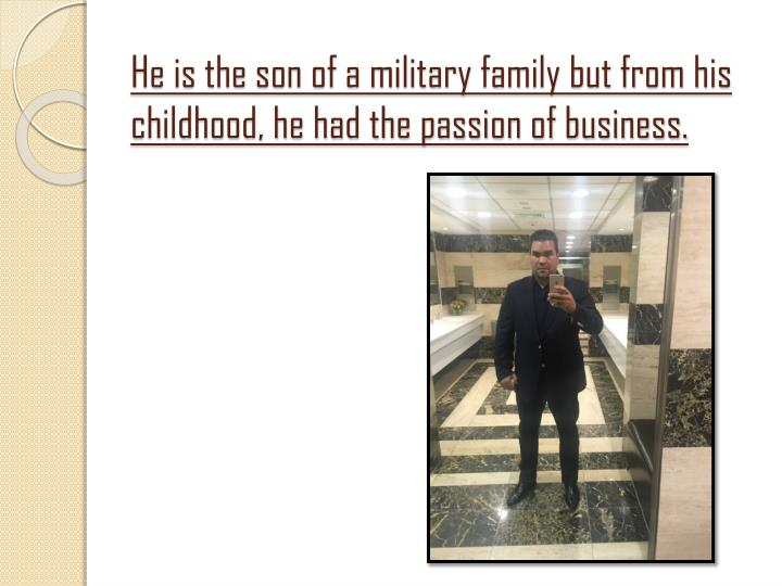 He is the son of a military family but from his childhood, he had the passion of business.