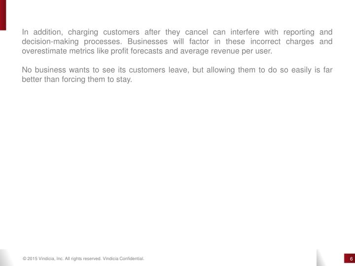 In addition, charging customers after they cancel can interfere with reporting and