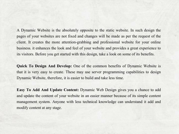 A Dynamic Website is the absolutely opposite to the static website. In such design the pages of your websites are not fixed and changes will be made as per the request of the client. It creates the more attention-grabbing and professional website for your online business. it enhances the look and feel of your website and provides a great experience to its visitors. Before you get started with this design, take a look on some of its benefits.