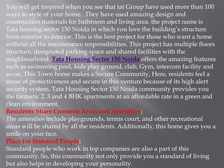 You will get inspired when you see that tat Group have used more than 100 ways to style of your home.  They have used amazing design and construction materials for bathroom and living area. the project name is Tata housing sector 150