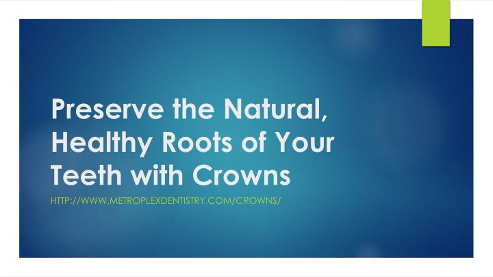 preserve the natural healthy roots of your teeth with crowns