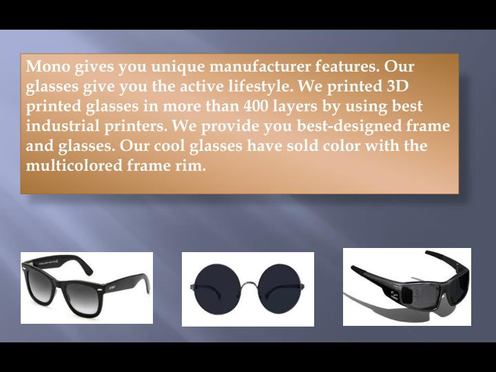 Mono gives you unique manufacturer features. Our glasses give you the active lifestyle. We printed 3D printed glasses in more than 400 layers by using best industrial printers. We provide you best-designed frame and glasses. Our cool glasses have sold color with the multicolored frame rim.