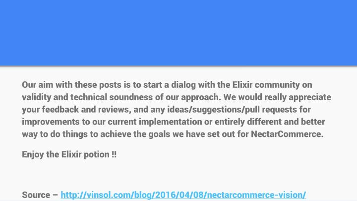 Our aim with these posts is to start a dialog with the Elixir community on validity and technical soundness of our approach. We would really appreciate your feedback and reviews, and any ideas/suggestions/pull requests for improvements to our current implementation or entirely different and better way to do things to achieve the goals we have set out for NectarCommerce.