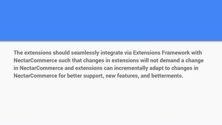 The extensions should seamlessly integrate via Extensions Framework with NectarCommerce such that changes in extensions will not demand a change in NectarCommerce and extensions can incrementally adapt to changes in NectarCommerce for better support, new features, and betterments.