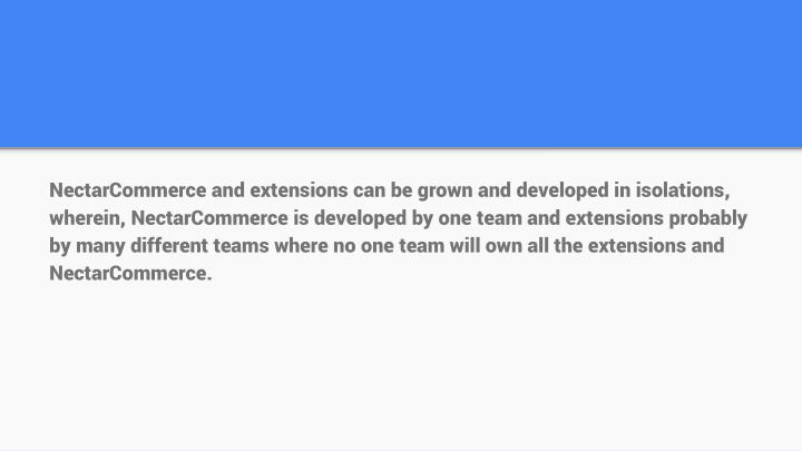 NectarCommerce and extensions can be grown and developed in isolations, wherein, NectarCommerce is developed by one team and extensions probably by many different teams where no one team will own all the extensions and NectarCommerce.