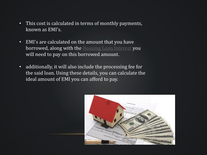 This cost is calculated in terms of monthly payments, known as EMI's.