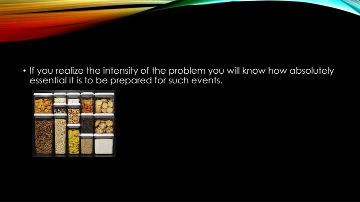 If you realize the intensity of the problem you will know how absolutely essential it is to be prepared for such events