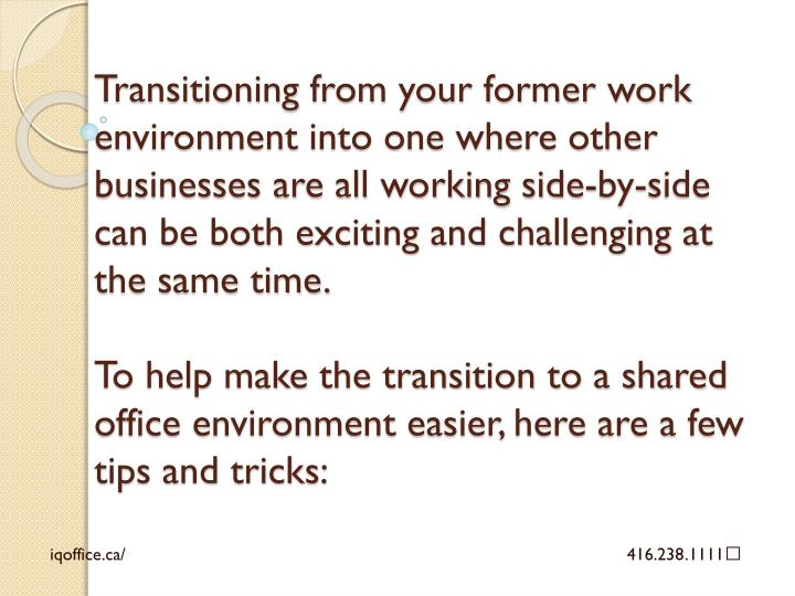 Transitioning from your former work environment into one where other businesses are all working side...