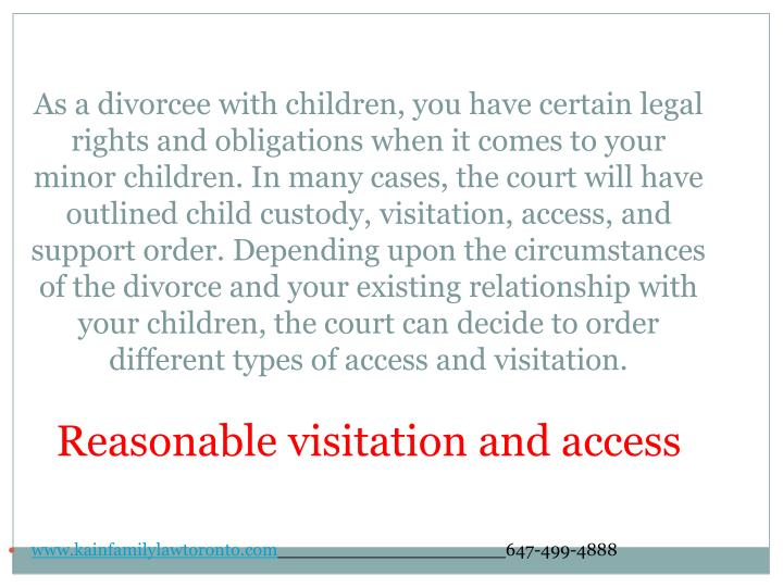 As a divorcee with children, you have certain legal rights and obligations when it comes to your minor children. In many cases, the court will have outlined child custody, visitation, access, and support order. Depending upon the circumstances of the divorce and your existing relationship with your children, the court can decide to order different types of access and visitation.