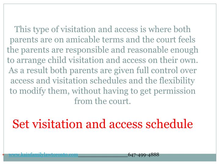 This type of visitation and access is where both parents are on amicable terms and the court feels the parents are responsible and reasonable enough to arrange child visitation and access on their own. As a result both parents are given full control over access and visitation schedules and the flexibility to modify them, without having to get permission from the court.
