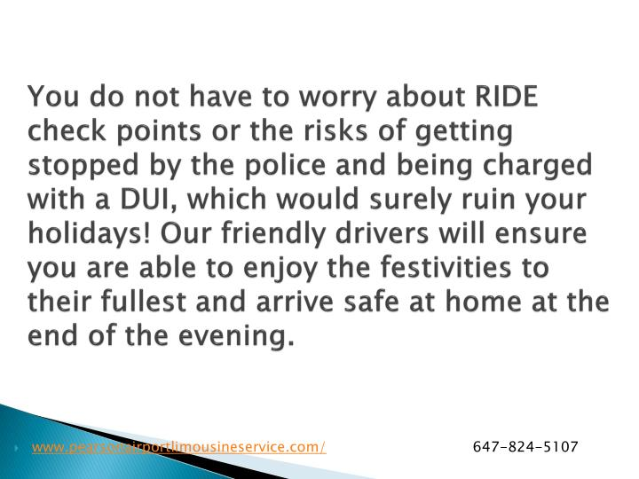 You do not have to worry about RIDE check points or the risks of getting stopped by the police and being charged with a DUI, which would surely ruin your holidays! Our friendly drivers will ensure you are able to enjoy the festivities to their fullest and arrive safe at home at the end of the evening.
