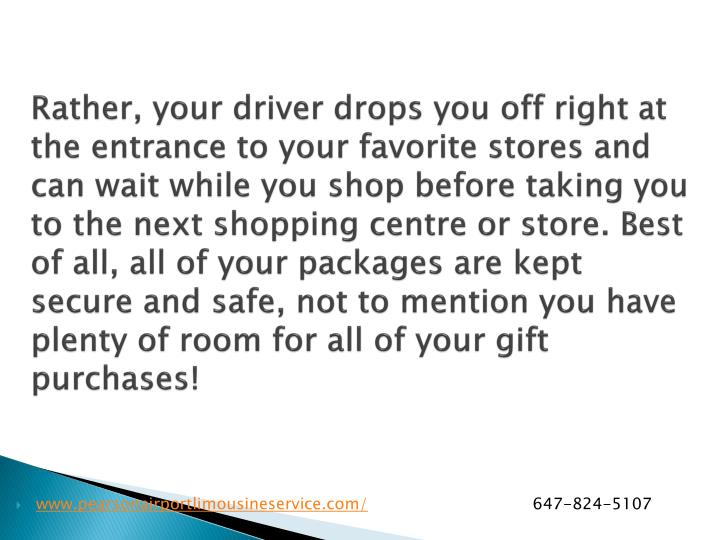 Rather, your driver drops you off right at the entrance to your favorite stores and can wait while you shop before taking you to the next shopping centre or store. Best of all, all of your packages are kept secure and safe, not to mention you have plenty of room for all of your gift purchases!