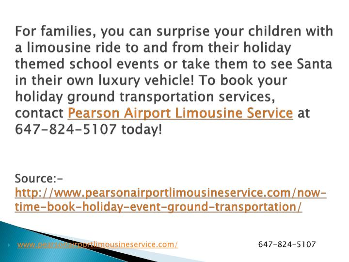 For families, you can surprise your children with a limousine ride to and from their holiday themed school events or take them to see Santa in their own luxury vehicle! To book your holiday ground transportation services, contact