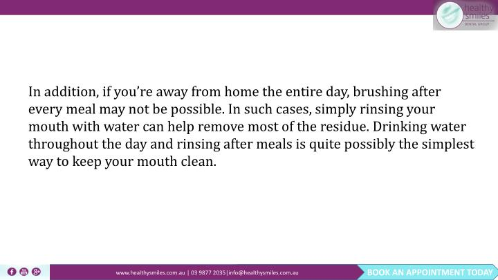 In addition, if you're away from home the entire day, brushing after every meal may not be possible. In such cases, simply rinsing your mouth with water can help remove most of the residue. Drinking water throughout the day and rinsing after meals is quite possibly the simplest way to keep your mouth clean