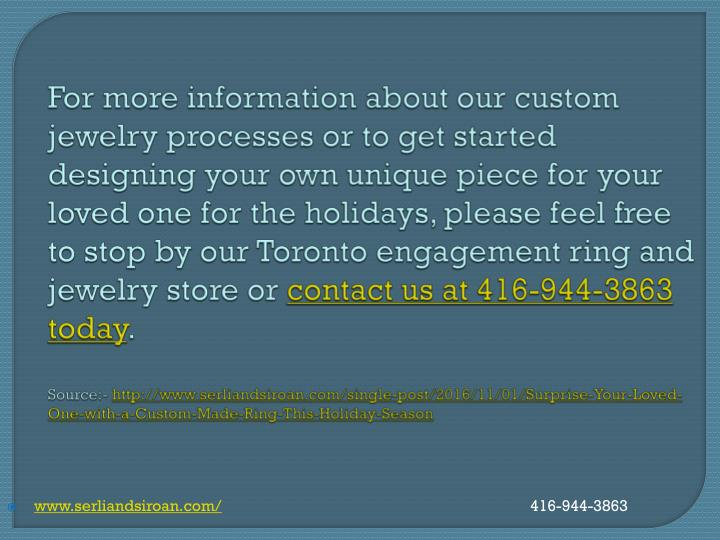For more information about our custom jewelry processes or to get started designing your own unique piece for your loved one for the holidays, please feel free to stop by our Toronto engagement ring and jewelry store or