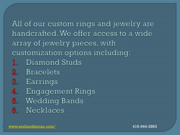 All of our custom rings and jewelry are handcrafted. We offer access to a wide array of jewelry pieces, with customization options including: