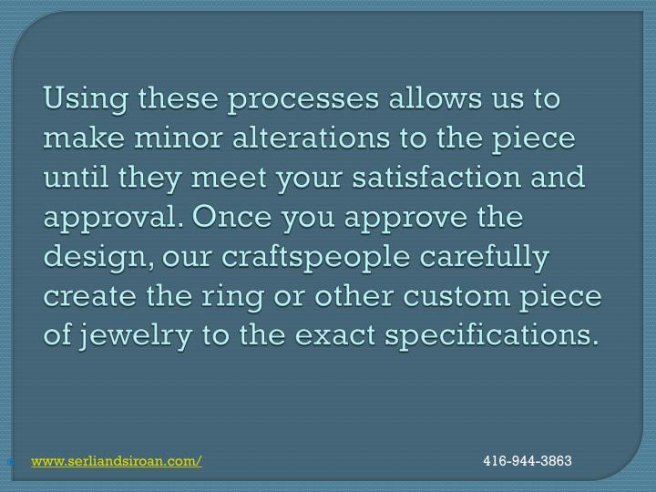 Using these processes allows us to make minor alterations to the piece until they meet your satisfaction and approval. Once you approve the design, our craftspeople carefully create the ring or other custom piece of jewelry to the exact specifications.