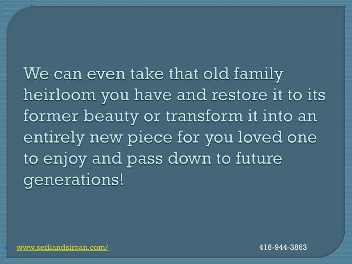 We can even take that old family heirloom you have and restore it to its former beauty or transform it into an entirely new piece for you loved one to enjoy and pass down to future generations!