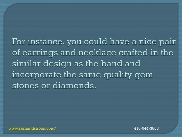 For instance, you could have a nice pair of earrings and necklace crafted in the similar design as the band and incorporate the same quality gem stones or diamonds.