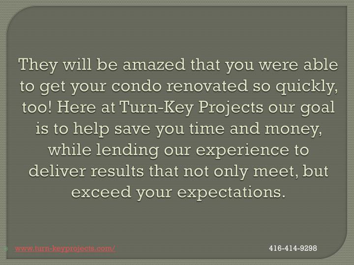They will be amazed that you were able to get your condo renovated so quickly, too! Here at Turn-Key Projects our goal is to help save you time and money, while lending our experience to deliver results that not only meet, but exceed your expectations.
