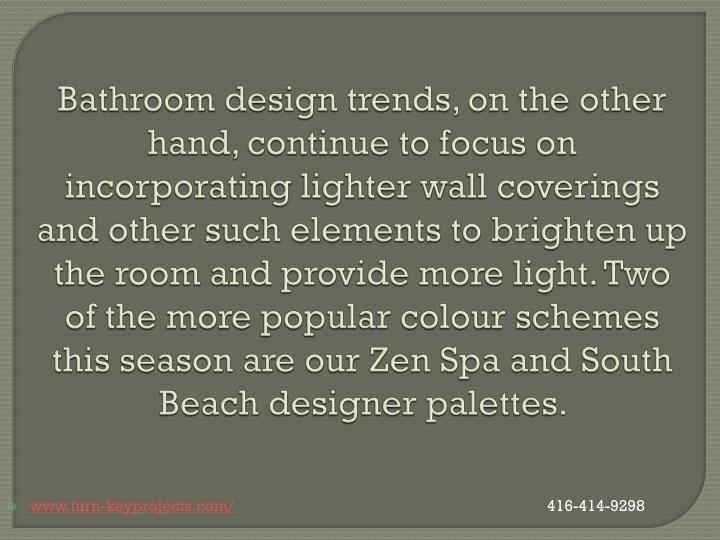 Bathroom design trends, on the other hand, continue to focus on incorporating lighter wall coverings and other such elements to brighten up the room and provide more light. Two of the more popular